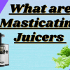 What are Masticating Juicers