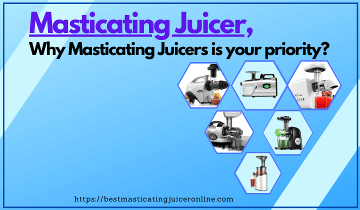 Masticating Juicer, How does it work? Why is it your priority?